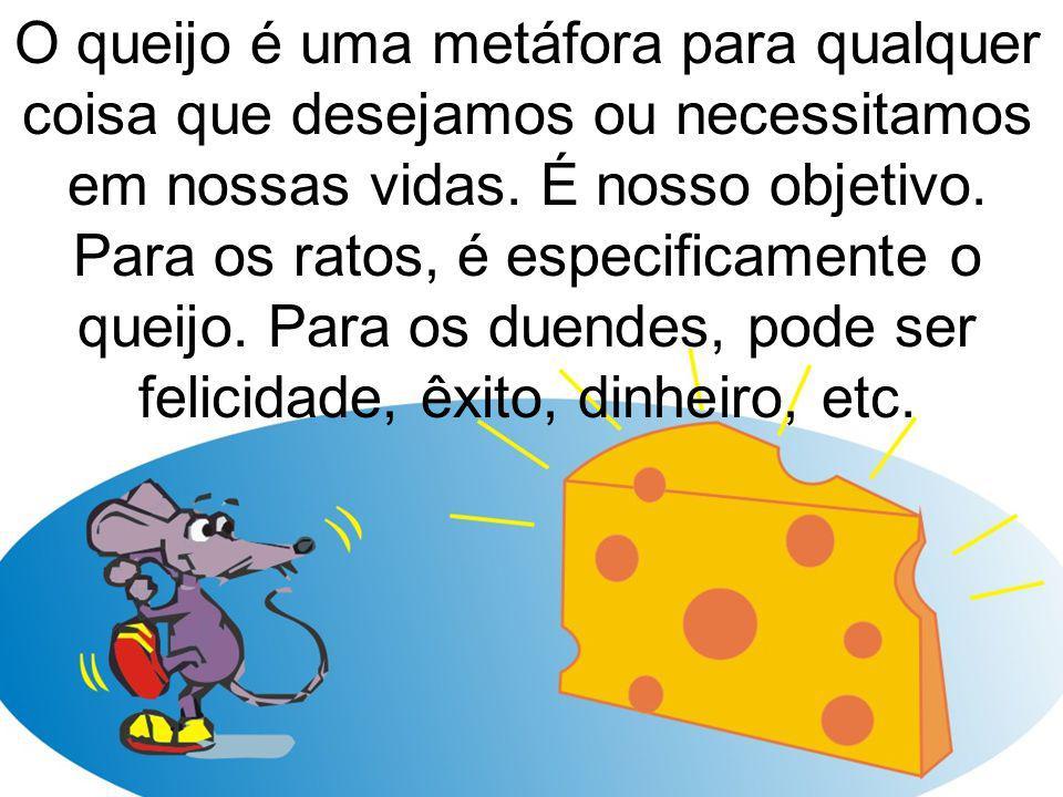 O queijo é uma metáfora para qualquer coisa que desejamos ou necessitamos em nossas vidas.