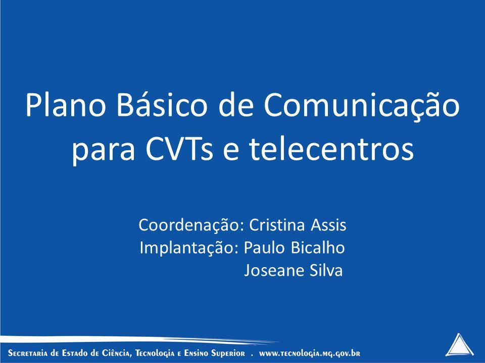 Plano Básico de Comunicação para CVTs e telecentros Coordenação: Cristina Assis Implantação: Paulo Bicalho Joseane Silva