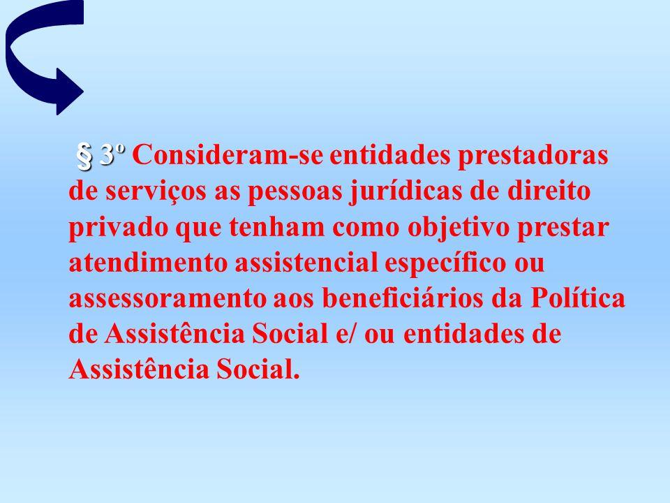 § 3º Consideram-se entidades prestadoras de serviços as pessoas jurídicas de direito privado que tenham como objetivo prestar atendimento assistencial específico ou assessoramento aos beneficiários da Política de Assistência Social e/ ou entidades de Assistência Social.