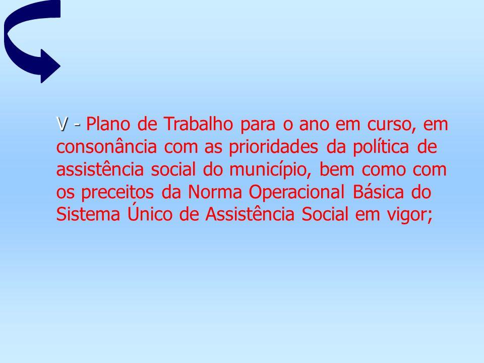 V - Plano de Trabalho para o ano em curso, em consonância com as prioridades da política de assistência social do município, bem como com os preceitos da Norma Operacional Básica do Sistema Único de Assistência Social em vigor;