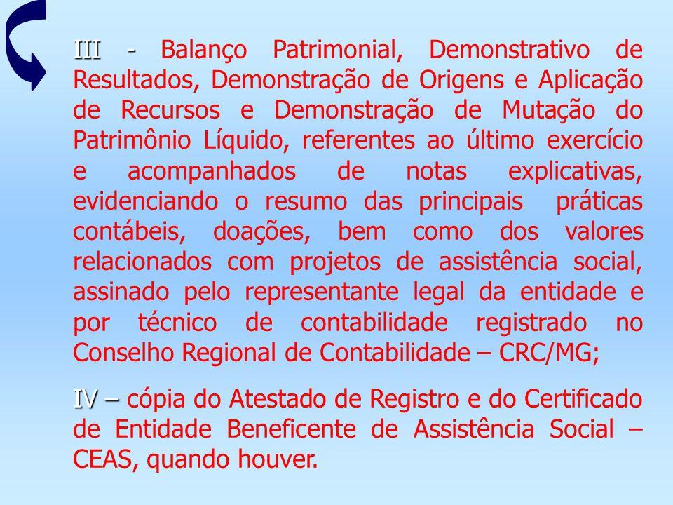 III - Balanço Patrimonial, Demonstrativo de Resultados, Demonstração de Origens e Aplicação de Recursos e Demonstração de Mutação do Patrimônio Líquido, referentes ao último exercício e acompanhados de notas explicativas, evidenciando o resumo das principais práticas contábeis, doações, bem como dos valores relacionados com projetos de assistência social, assinado pelo representante legal da entidade e por técnico de contabilidade registrado no Conselho Regional de Contabilidade – CRC/MG;