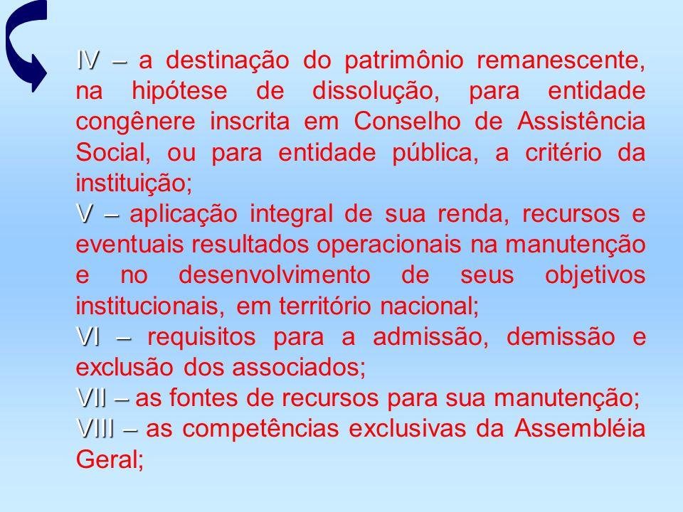 IV – a destinação do patrimônio remanescente, na hipótese de dissolução, para entidade congênere inscrita em Conselho de Assistência Social, ou para entidade pública, a critério da instituição;