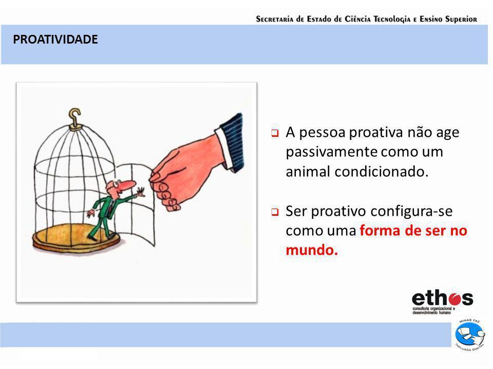 A pessoa proativa não age passivamente como um animal condicionado.