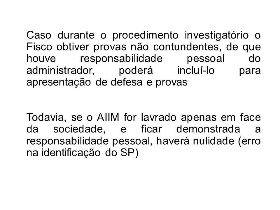 Caso durante o procedimento investigatório o Fisco obtiver provas não contundentes, de que houve responsabilidade pessoal do administrador, poderá incluí-lo para apresentação de defesa e provas