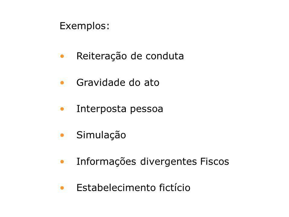 Exemplos: Reiteração de conduta. Gravidade do ato. Interposta pessoa. Simulação. Informações divergentes Fiscos.