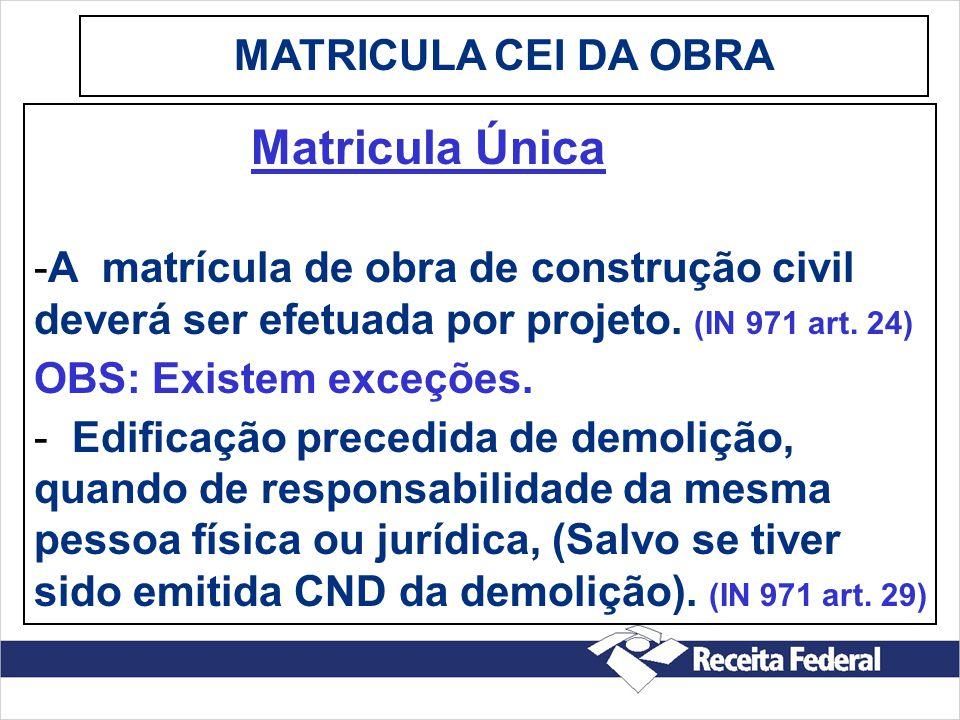 MATRICULA CEI DA OBRA Matricula Única. A matrícula de obra de construção civil deverá ser efetuada por projeto. (IN 971 art. 24)