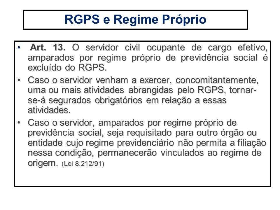 RGPS e Regime Próprio Art. 13. O servidor civil ocupante de cargo efetivo, amparados por regime próprio de previdência social é excluído do RGPS.
