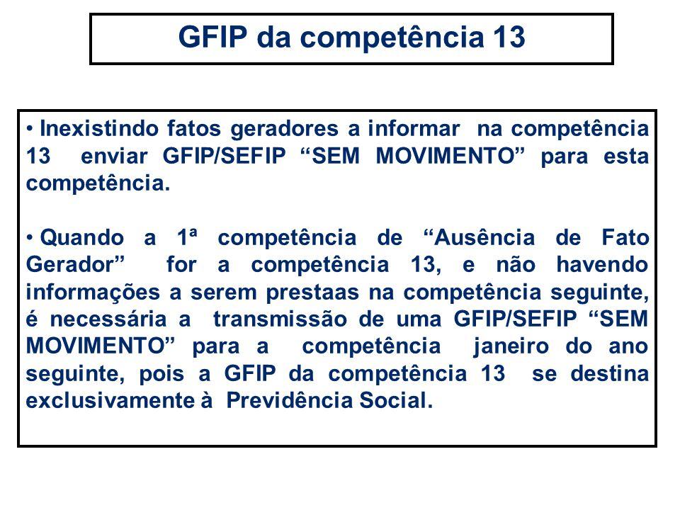 GFIP da competência 13 Inexistindo fatos geradores a informar na competência 13 enviar GFIP/SEFIP SEM MOVIMENTO para esta competência.