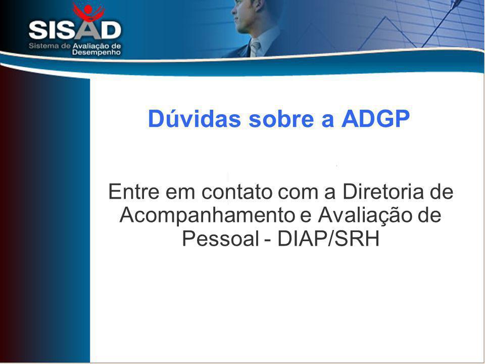 Dúvidas sobre a ADGP Entre em contato com a Diretoria de Acompanhamento e Avaliação de Pessoal - DIAP/SRH.