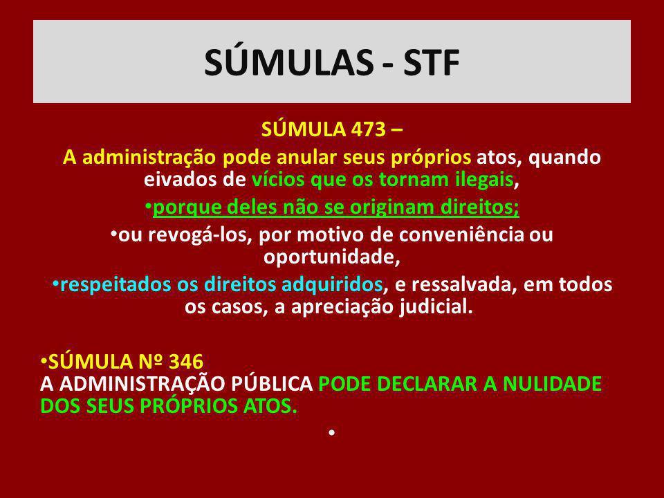 SÚMULAS - STF SÚMULA 473 – A administração pode anular seus próprios atos, quando eivados de vícios que os tornam ilegais,