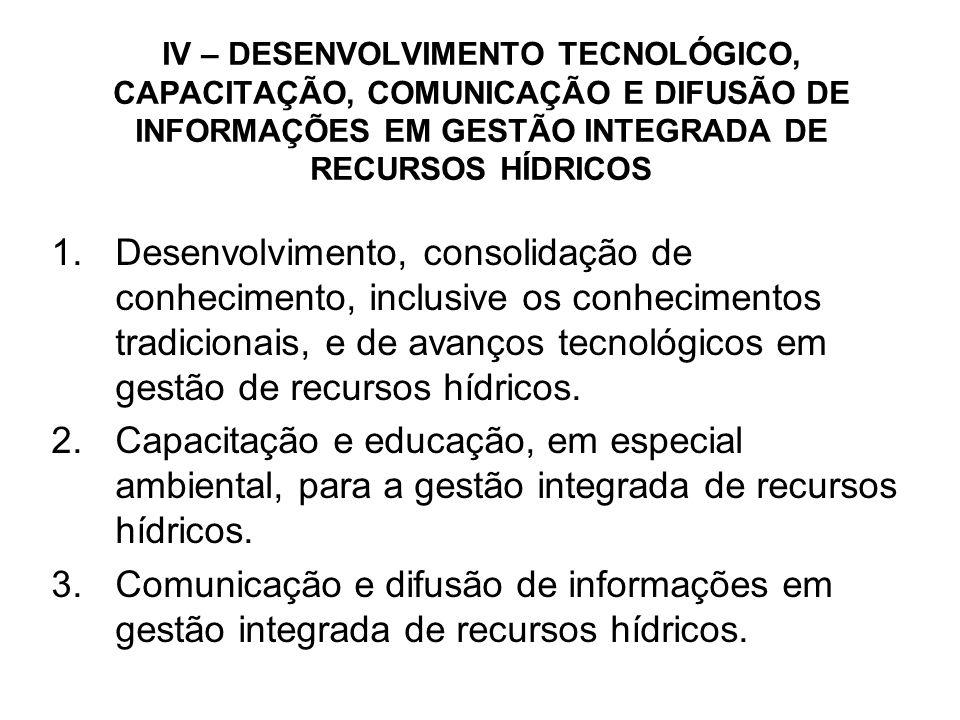 IV – DESENVOLVIMENTO TECNOLÓGICO, CAPACITAÇÃO, COMUNICAÇÃO E DIFUSÃO DE INFORMAÇÕES EM GESTÃO INTEGRADA DE RECURSOS HÍDRICOS