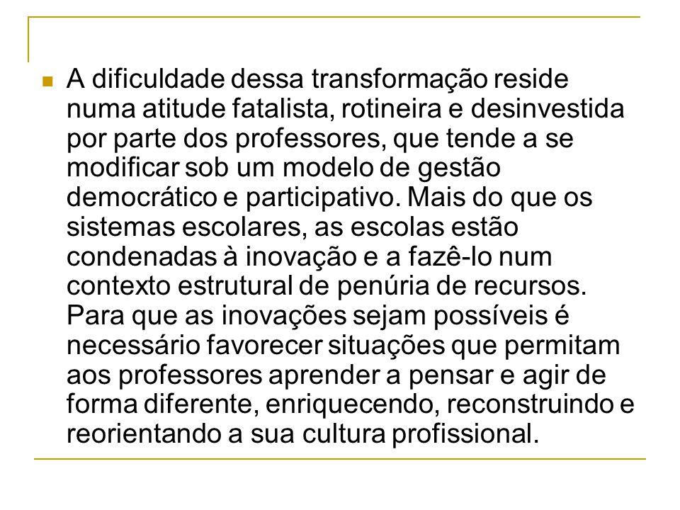A dificuldade dessa transformação reside numa atitude fatalista, rotineira e desinvestida por parte dos professores, que tende a se modificar sob um modelo de gestão democrático e participativo.
