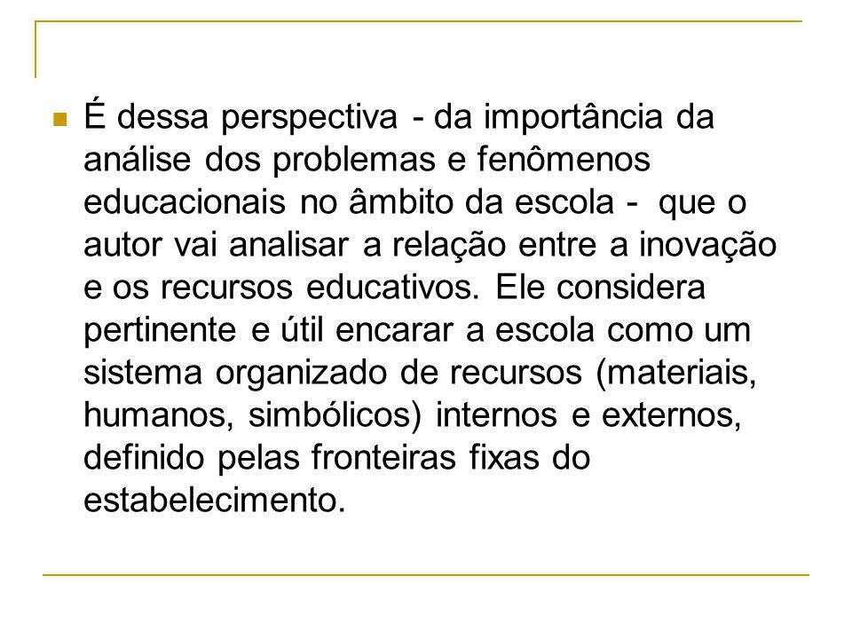 É dessa perspectiva - da importância da análise dos problemas e fenômenos educacionais no âmbito da escola - que o autor vai analisar a relação entre a inovação e os recursos educativos.
