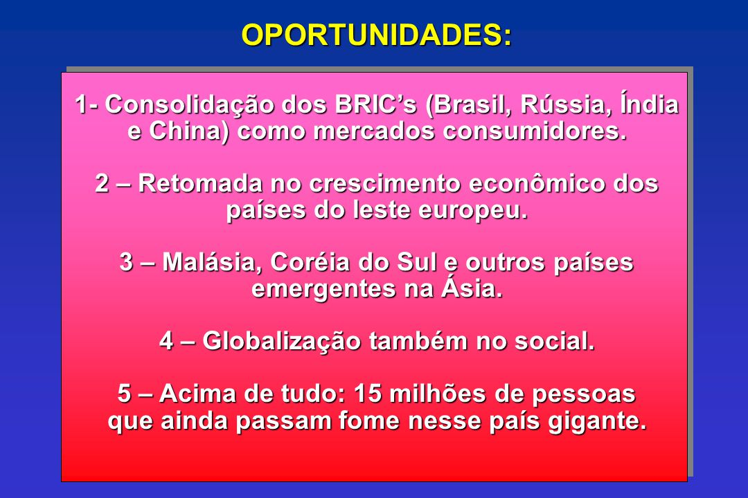OPORTUNIDADES: 1- Consolidação dos BRIC's (Brasil, Rússia, Índia e China) como mercados consumidores.
