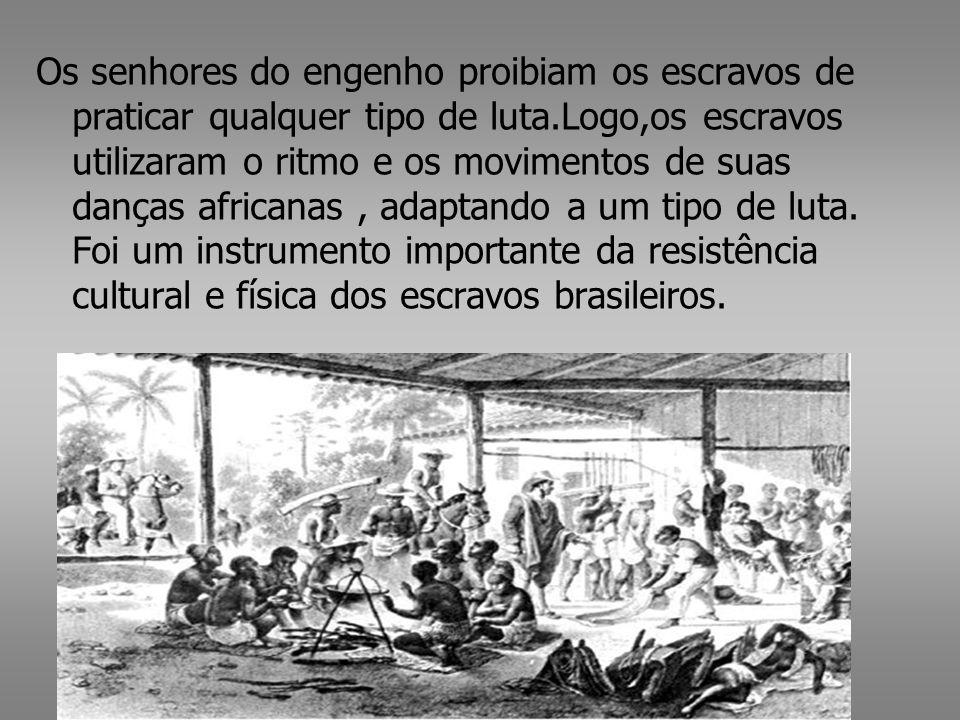 Os senhores do engenho proibiam os escravos de praticar qualquer tipo de luta.Logo,os escravos utilizaram o ritmo e os movimentos de suas danças africanas , adaptando a um tipo de luta.