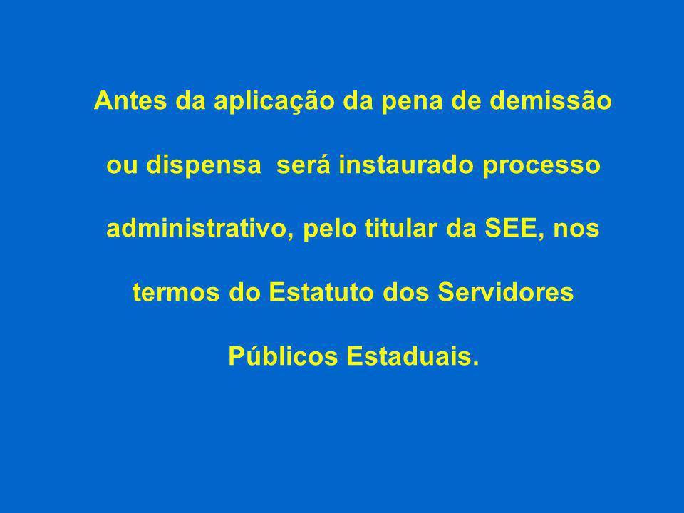 Antes da aplicação da pena de demissão ou dispensa será instaurado processo administrativo, pelo titular da SEE, nos termos do Estatuto dos Servidores Públicos Estaduais.