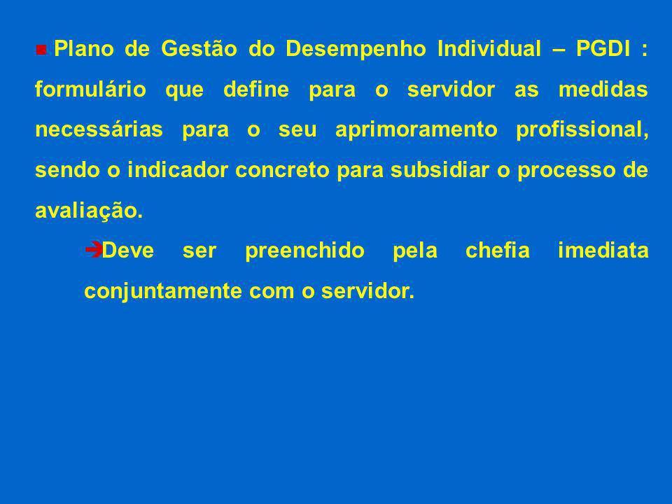 Plano de Gestão do Desempenho Individual – PGDI : formulário que define para o servidor as medidas necessárias para o seu aprimoramento profissional, sendo o indicador concreto para subsidiar o processo de avaliação.