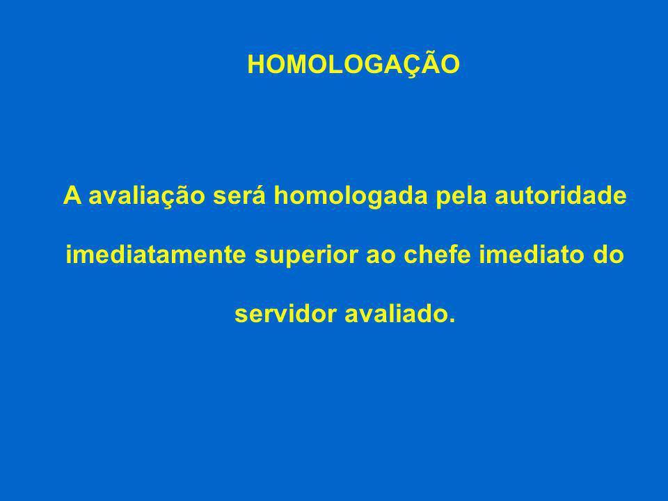 HOMOLOGAÇÃO A avaliação será homologada pela autoridade imediatamente superior ao chefe imediato do servidor avaliado.