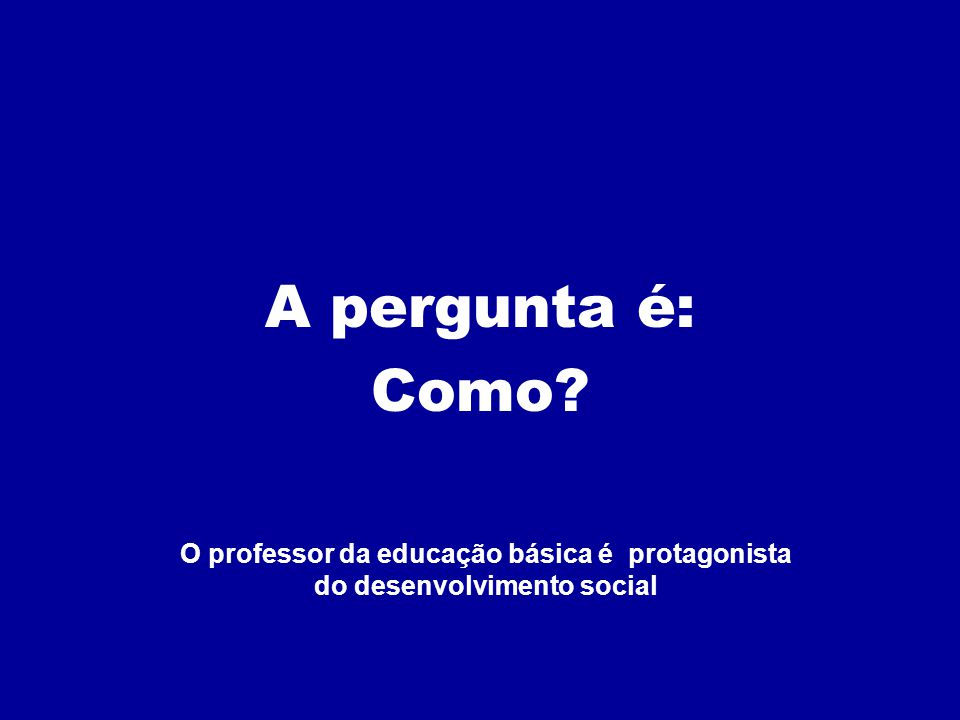 A pergunta é: Como O professor da educação básica é protagonista