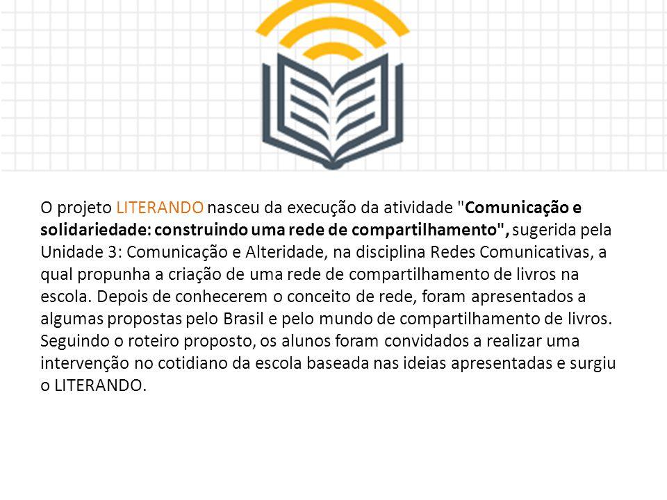 O projeto LITERANDO nasceu da execução da atividade Comunicação e solidariedade: construindo uma rede de compartilhamento , sugerida pela Unidade 3: Comunicação e Alteridade, na disciplina Redes Comunicativas, a qual propunha a criação de uma rede de compartilhamento de livros na escola.