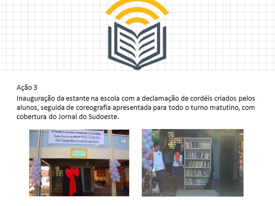 Ação 3 Inauguração da estante na escola com a declamação de cordéis criados pelos alunos, seguida de coreografia apresentada para todo o turno matutino, com cobertura do Jornal do Sudoeste.