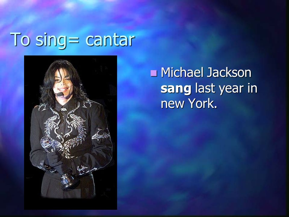 To sing= cantar Michael Jackson sang last year in new York.