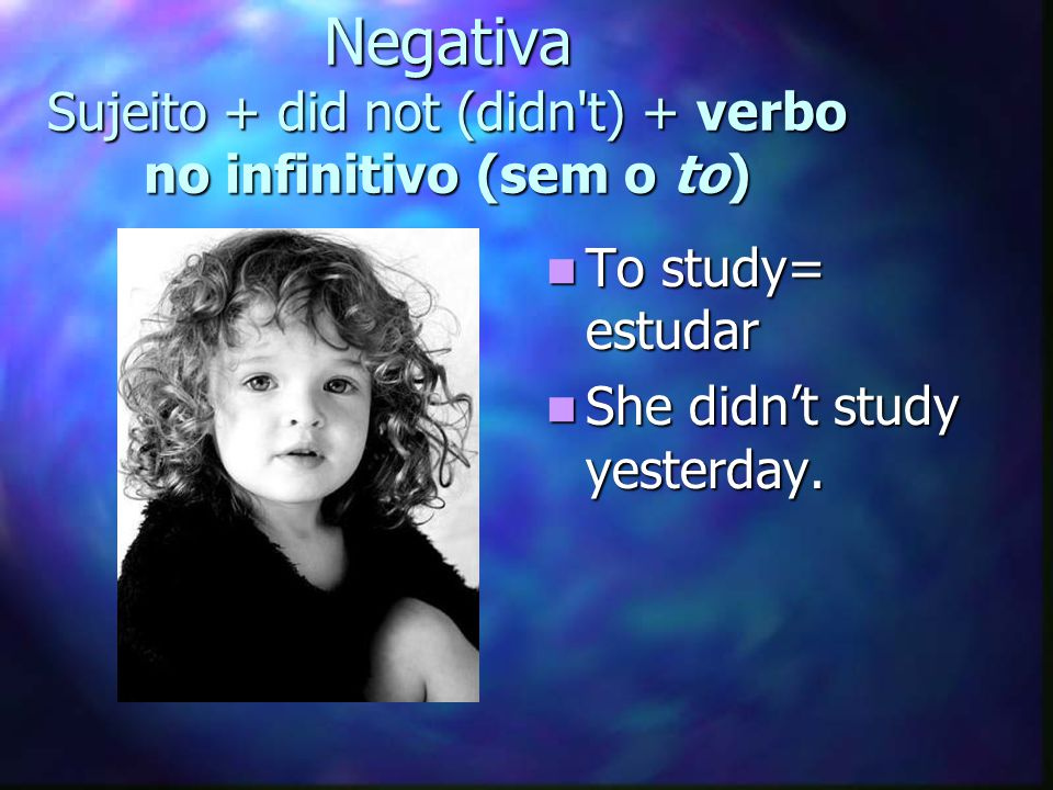 Negativa Sujeito + did not (didn t) + verbo no infinitivo (sem o to)