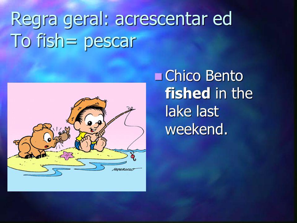Regra geral: acrescentar ed To fish= pescar