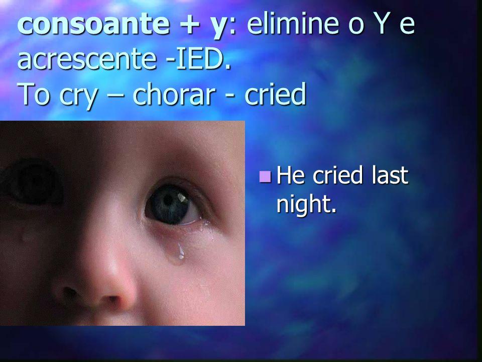 consoante + y: elimine o Y e acrescente -IED. To cry – chorar - cried
