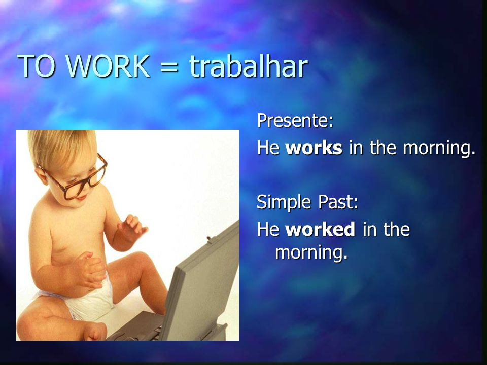 TO WORK = trabalhar Presente: He works in the morning. Simple Past: