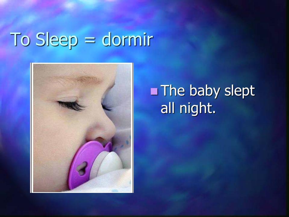 To Sleep = dormir The baby slept all night.