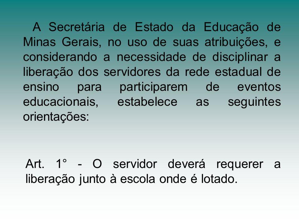 A Secretária de Estado da Educação de Minas Gerais, no uso de suas atribuições, e considerando a necessidade de disciplinar a liberação dos servidores da rede estadual de ensino para participarem de eventos educacionais, estabelece as seguintes orientações: