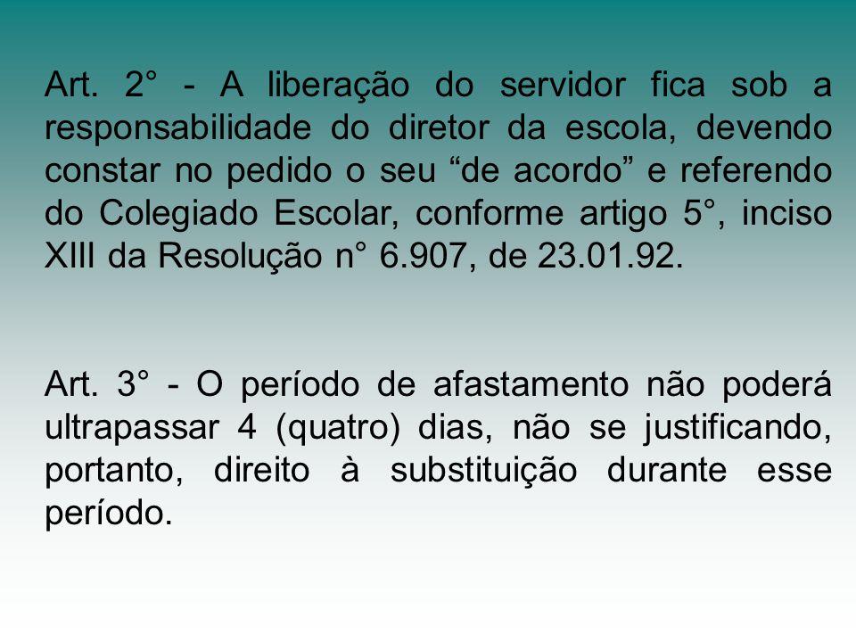 Art. 2° - A liberação do servidor fica sob a responsabilidade do diretor da escola, devendo constar no pedido o seu de acordo e referendo do Colegiado Escolar, conforme artigo 5°, inciso XIII da Resolução n° 6.907, de 23.01.92.