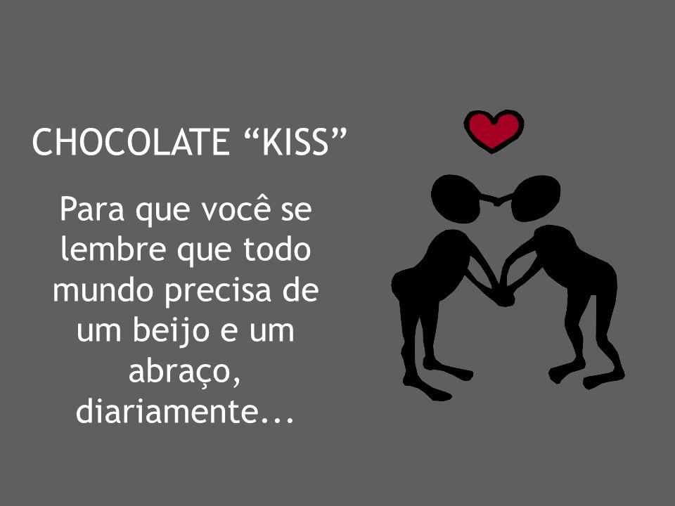 CHOCOLATE KISS Para que você se lembre que todo mundo precisa de um beijo e um abraço, diariamente...