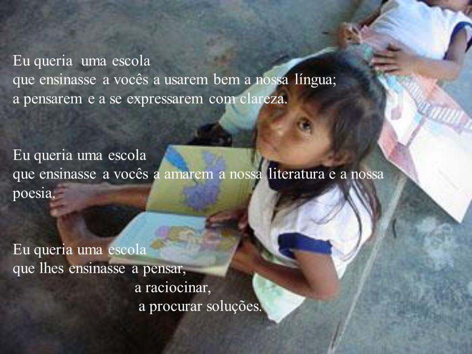 Eu queria uma escola que ensinasse a vocês a usarem bem a nossa língua; a pensarem e a se expressarem com clareza.