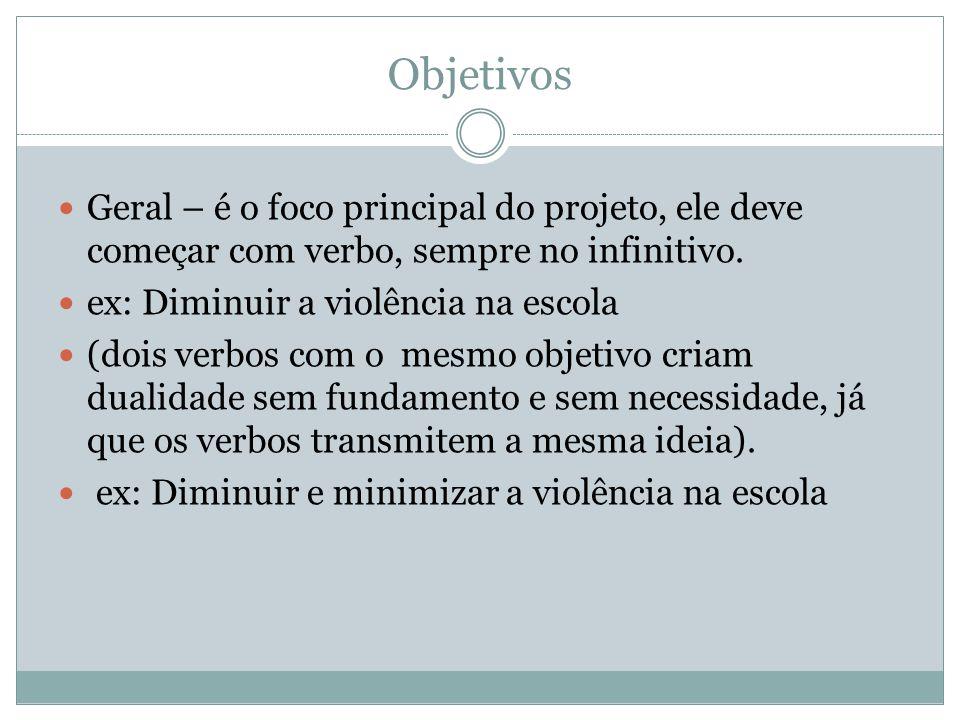 Objetivos Geral – é o foco principal do projeto, ele deve começar com verbo, sempre no infinitivo. ex: Diminuir a violência na escola.