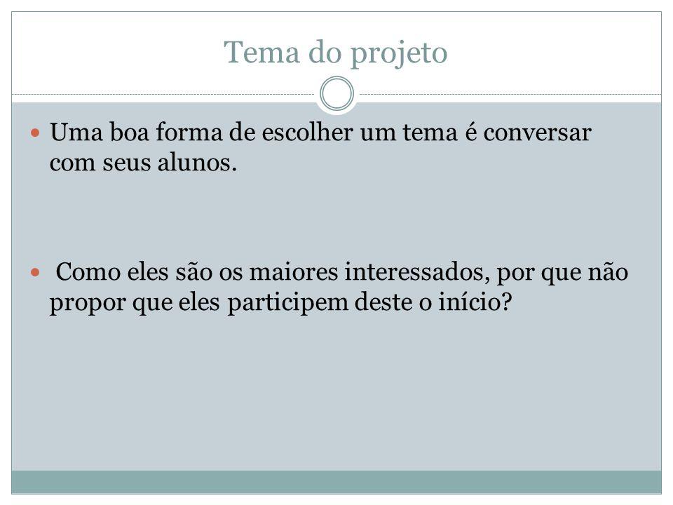 Tema do projeto Uma boa forma de escolher um tema é conversar com seus alunos.