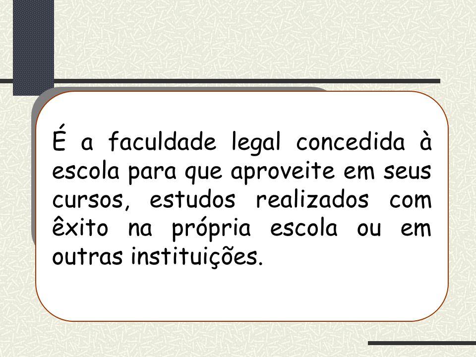É a faculdade legal concedida à escola para que aproveite em seus cursos, estudos realizados com êxito na própria escola ou em outras instituições.