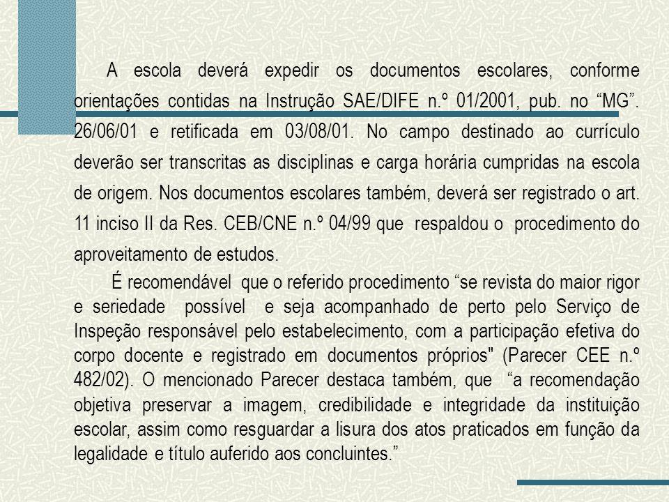 A escola deverá expedir os documentos escolares, conforme orientações contidas na Instrução SAE/DIFE n.º 01/2001, pub. no MG . 26/06/01 e retificada em 03/08/01. No campo destinado ao currículo deverão ser transcritas as disciplinas e carga horária cumpridas na escola de origem. Nos documentos escolares também, deverá ser registrado o art. 11 inciso II da Res. CEB/CNE n.º 04/99 que respaldou o procedimento do aproveitamento de estudos.