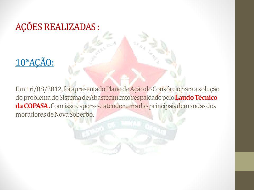AÇÕES REALIZADAS : 10ªAÇÃO: Em 16/08/2012, foi apresentado Plano de Ação do Consórcio para a solução do problema do Sistema de Abastecimento respaldado pelo Laudo Técnico da COPASA .