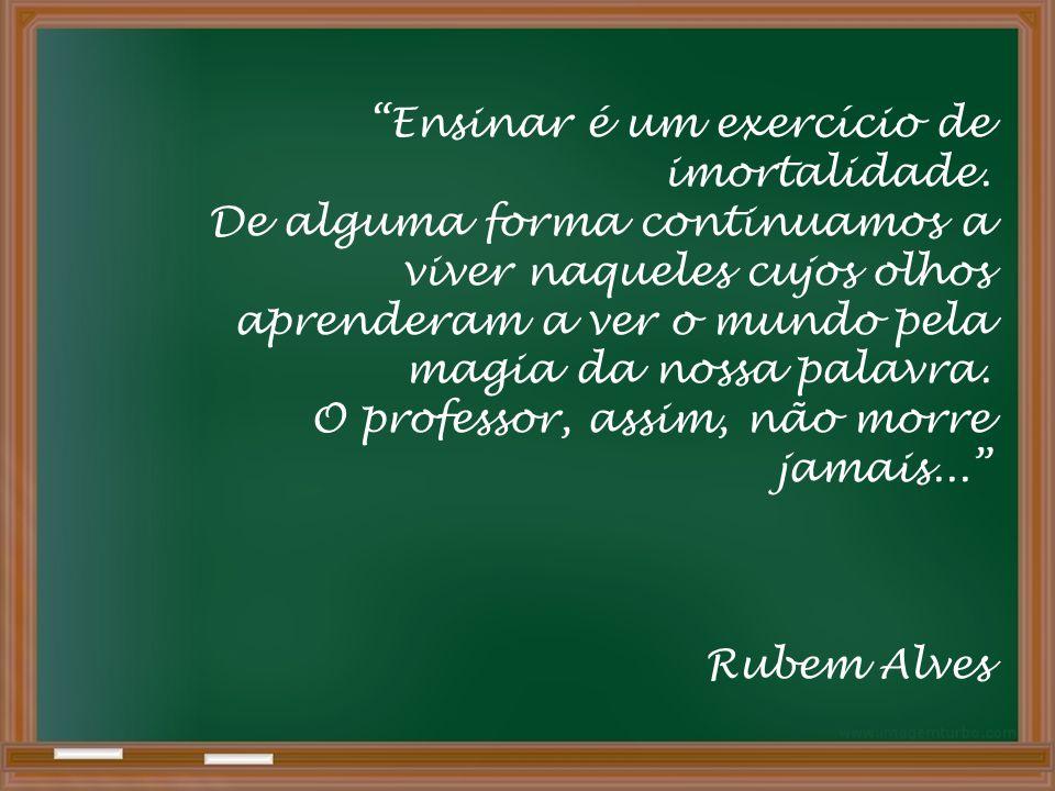 Ensinar é um exercício de imortalidade.