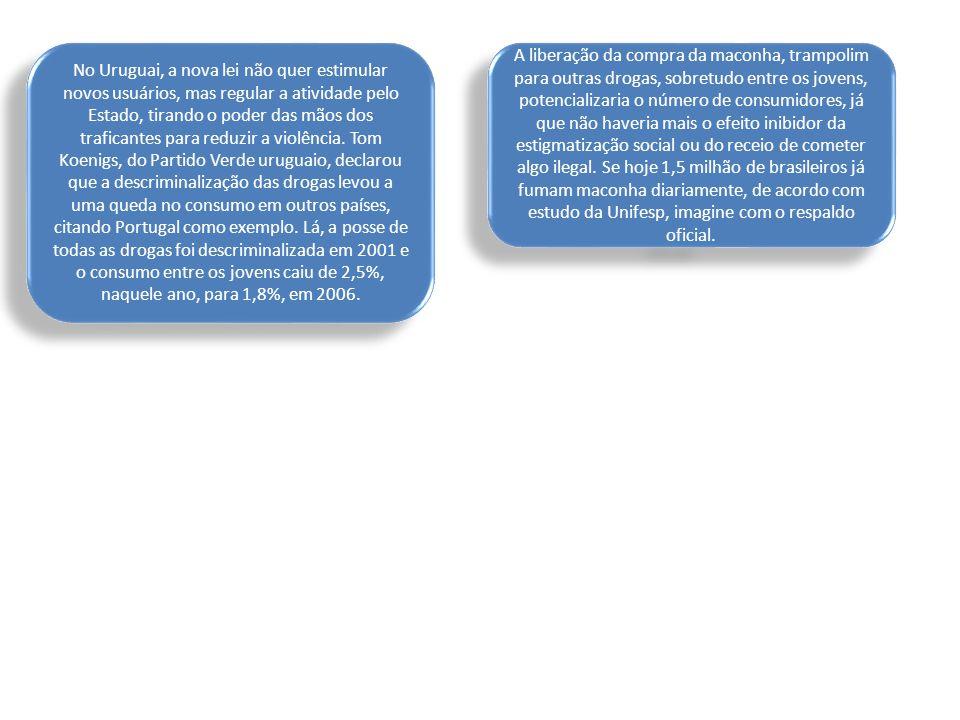 No Uruguai, a nova lei não quer estimular novos usuários, mas regular a atividade pelo Estado, tirando o poder das mãos dos traficantes para reduzir a violência. Tom Koenigs, do Partido Verde uruguaio, declarou que a descriminalização das drogas levou a uma queda no consumo em outros países, citando Portugal como exemplo. Lá, a posse de todas as drogas foi descriminalizada em 2001 e o consumo entre os jovens caiu de 2,5%, naquele ano, para 1,8%, em 2006.