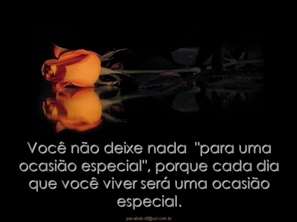 Você não deixe nada para uma ocasião especial , porque cada dia que você viver será uma ocasião especial.