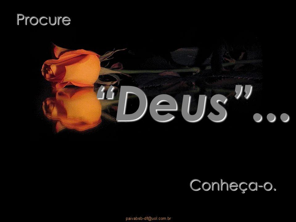 Procure Deus ... Conheça-o. paivabsb-df@uol.com.br