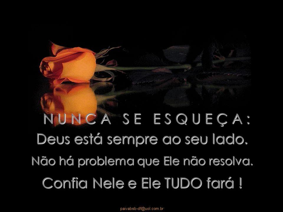 N U N C A S E E S Q U E Ç A : Deus está sempre ao seu lado. Não há problema que Ele não resolva. Confia Nele e Ele TUDO fará !