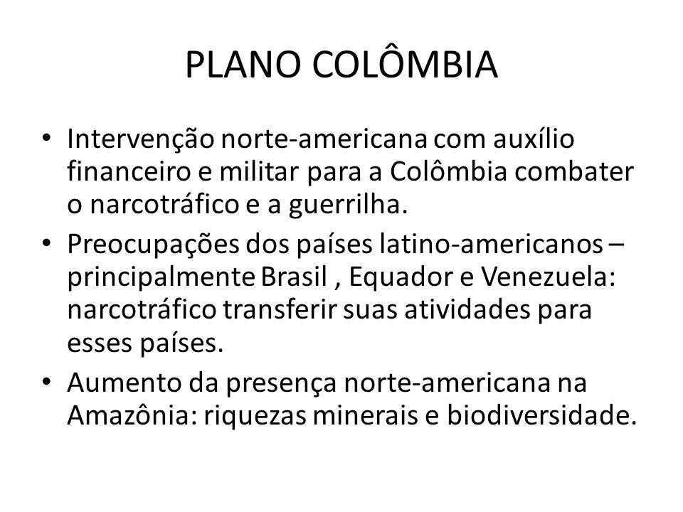 PLANO COLÔMBIA Intervenção norte-americana com auxílio financeiro e militar para a Colômbia combater o narcotráfico e a guerrilha.