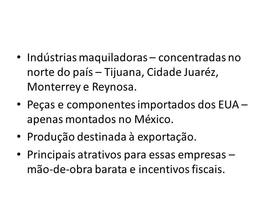 Indústrias maquiladoras – concentradas no norte do país – Tijuana, Cidade Juaréz, Monterrey e Reynosa.