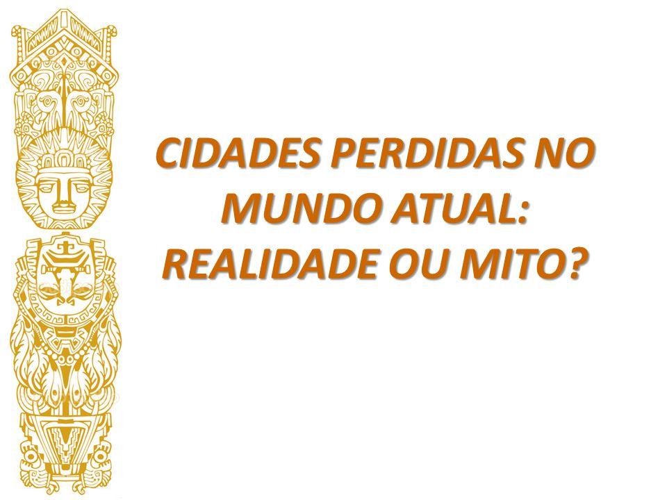 CIDADES PERDIDAS NO MUNDO ATUAL: REALIDADE OU MITO