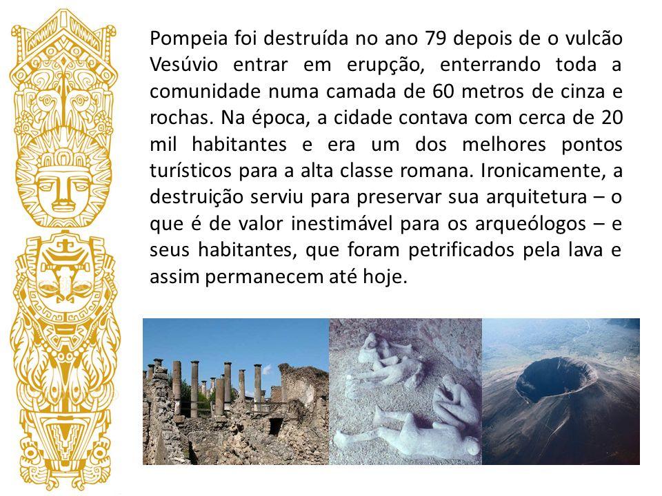 Pompeia foi destruída no ano 79 depois de o vulcão Vesúvio entrar em erupção, enterrando toda a comunidade numa camada de 60 metros de cinza e rochas.