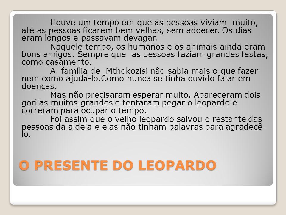 Houve um tempo em que as pessoas viviam muito, até as pessoas ficarem bem velhas, sem adoecer. Os dias eram longos e passavam devagar. Naquele tempo, os humanos e os animais ainda eram bons amigos. Sempre que as pessoas faziam grandes festas, como casamento. A família de Mthokozisi não sabia mais o que fazer nem como ajudá-lo.Como nunca se tinha ouvido falar em doenças. Mas não precisaram esperar muito. Apareceram dois gorilas muitos grandes e tentaram pegar o leopardo e correram para ocupar o tempo. Foi assim que o velho leopardo salvou o restante das pessoas da aldeia e elas não tinham palavras para agradecê- lo.